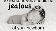10 Reasons Why You Should Be Jealous of Your Newborn