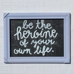 Be the heroine of your own life chalkboard quote
